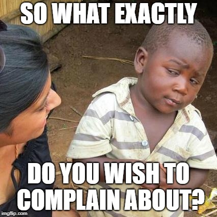 Third World Skeptical Kid Meme | SO WHAT EXACTLY DO YOU WISH TO COMPLAIN ABOUT? | image tagged in memes,third world skeptical kid | made w/ Imgflip meme maker
