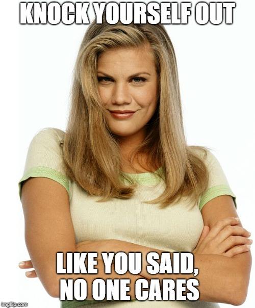 Kirsten | KNOCK YOURSELF OUT LIKE YOU SAID, NO ONE CARES | image tagged in kirsten | made w/ Imgflip meme maker