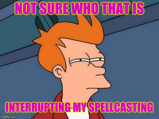 Futurama Fry Meme | NOT SURE WHO THAT IS INTERRUPTING MY SPELLCASTING | image tagged in memes,futurama fry | made w/ Imgflip meme maker