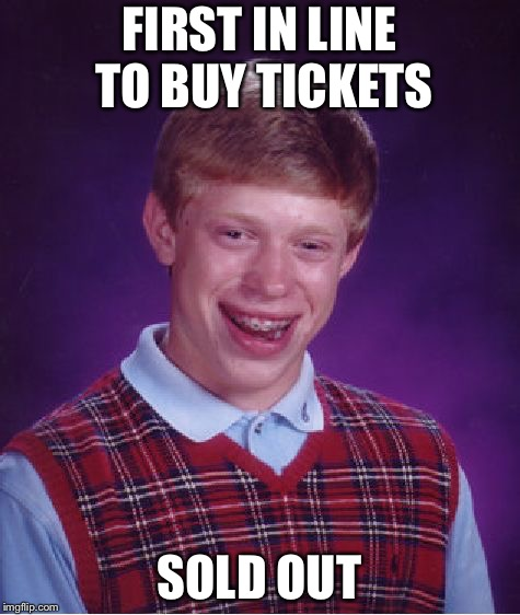 THOSE DANG NEW-FANGLED TICKET WEBSITES!!! | FIRST IN LINE TO BUY TICKETS SOLD OUT | image tagged in memes,bad luck brian | made w/ Imgflip meme maker