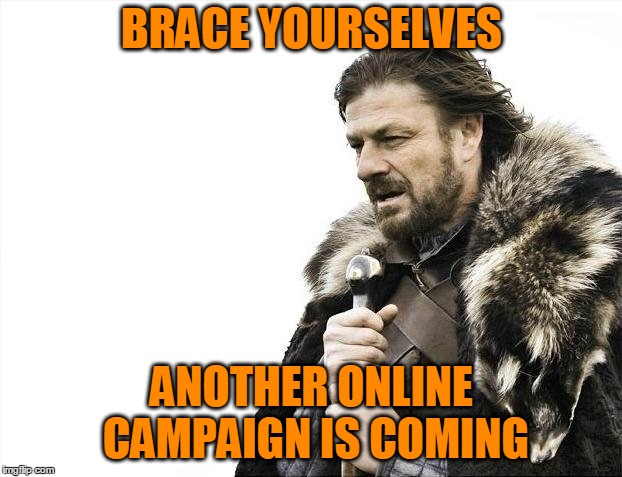 Brace Yourselves X is Coming Meme | BRACE YOURSELVES ANOTHER ONLINE CAMPAIGN IS COMING | image tagged in memes,brace yourselves x is coming | made w/ Imgflip meme maker