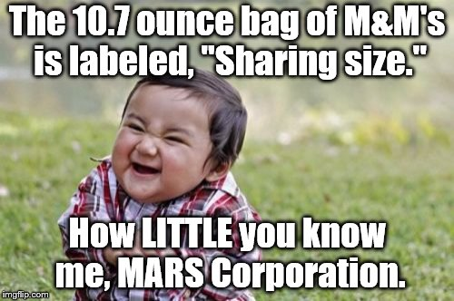 "M&Ms | The 10.7 ounce bag of M&M's is labeled, ""Sharing size."" How LITTLE you know me, MARS Corporation. 