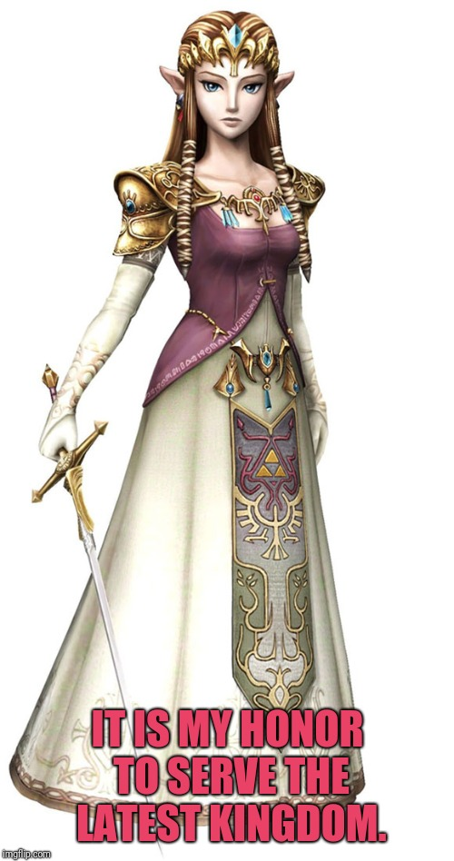 Princess Zelda | IT IS MY HONOR TO SERVE THE LATEST KINGDOM. | image tagged in princess zelda | made w/ Imgflip meme maker