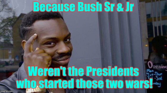 Roll Safe Think About It Meme | Because Bush Sr & Jr Weren't the Presidents who started those two wars! | image tagged in memes,roll safe think about it | made w/ Imgflip meme maker