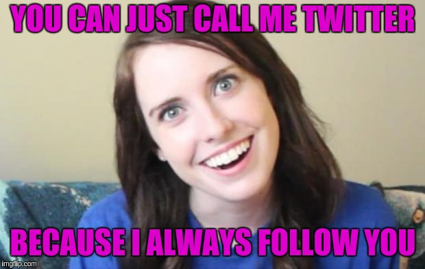 Overly Obsessed Girlfriend | YOU CAN JUST CALL ME TWITTER BECAUSE I ALWAYS FOLLOW YOU | image tagged in overly obsessed girlfriend | made w/ Imgflip meme maker