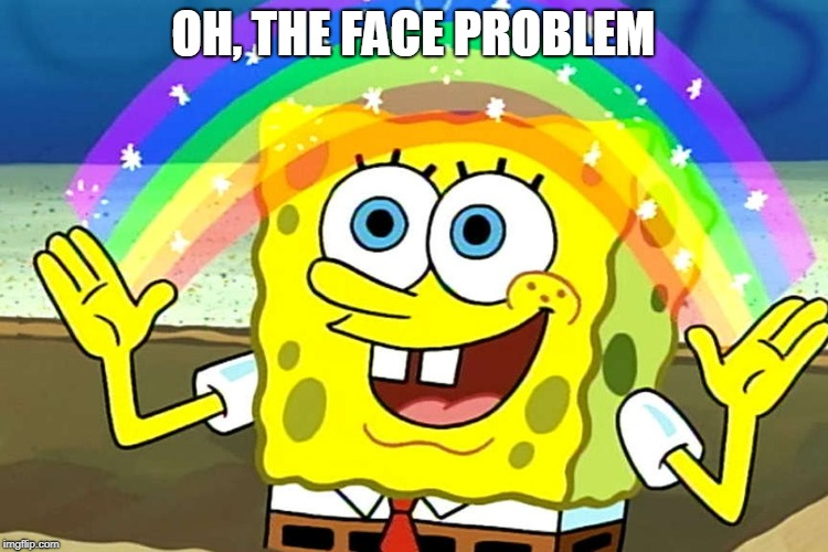 OH, THE FACE PROBLEM | made w/ Imgflip meme maker