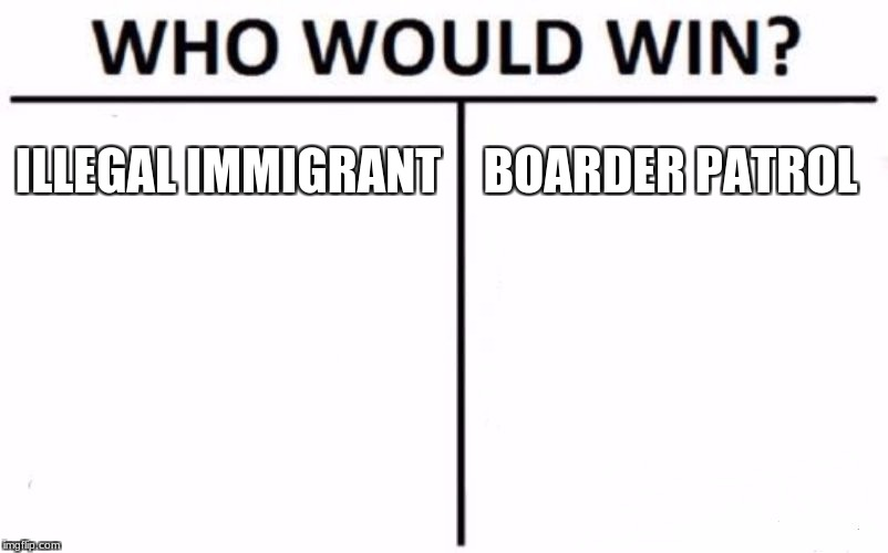 Who Would Win? Meme | ILLEGAL IMMIGRANT BOARDER PATROL | image tagged in memes,who would win | made w/ Imgflip meme maker