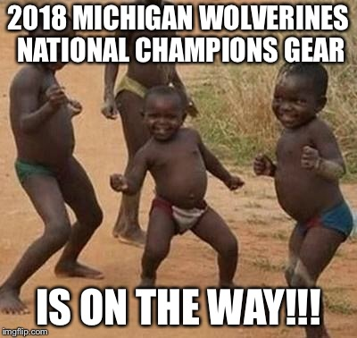 AFRICAN KIDS DANCING | 2018 MICHIGAN WOLVERINES NATIONAL CHAMPIONS GEAR IS ON THE WAY!!! | image tagged in african kids dancing | made w/ Imgflip meme maker
