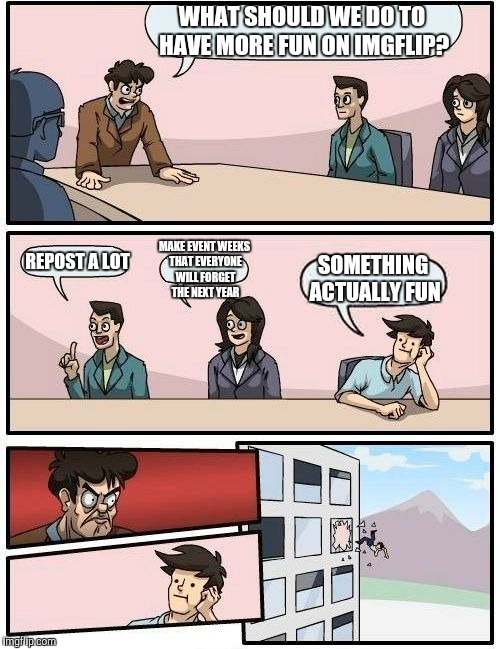 Let's go back several months in Imgflip history... | WHAT SHOULD WE DO TO HAVE MORE FUN ON IMGFLIP? REPOST A LOT MAKE EVENT WEEKS THAT EVERYONE WILL FORGET THE NEXT YEAR SOMETHING ACTUALLY FUN | image tagged in memes,boardroom meeting suggestion,repost,reposts are lame,event,week | made w/ Imgflip meme maker