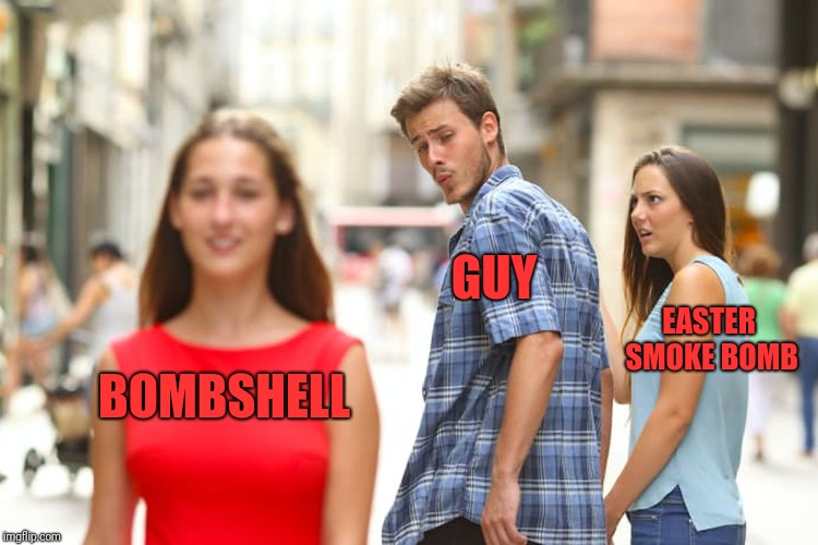 Distracted Boyfriend Meme | BOMBSHELL GUY EASTER SMOKE BOMB | image tagged in memes,distracted boyfriend | made w/ Imgflip meme maker