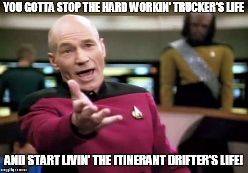 Picard Wtf Meme | YOU GOTTA STOP THE HARD WORKIN' TRUCKER'S LIFE AND START LIVIN' THE ITINERANT DRIFTER'S LIFE! | image tagged in memes,picard wtf | made w/ Imgflip meme maker