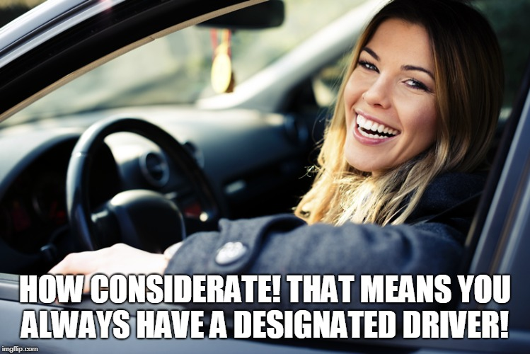 HOW CONSIDERATE! THAT MEANS YOU ALWAYS HAVE A DESIGNATED DRIVER! | image tagged in female driver | made w/ Imgflip meme maker
