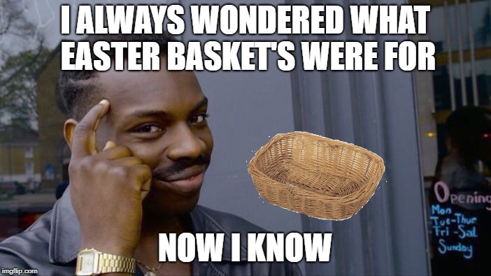 Roll Safe Think About It Meme | I ALWAYS WONDERED WHAT EASTER BASKET'S WERE FOR NOW I KNOW | image tagged in memes,roll safe think about it | made w/ Imgflip meme maker