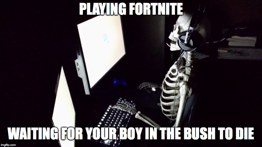 PLAYING FORTNITE WAITING FOR YOUR BOY IN THE BUSH TO DIE | image tagged in patient skeleton gamer | made w/ Imgflip meme maker