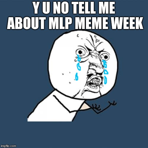 Y U No Meme | Y U NO TELL ME ABOUT MLP MEME WEEK | image tagged in memes,y u no | made w/ Imgflip meme maker