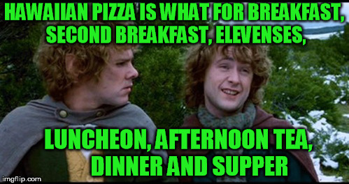 HAWAIIAN PIZZA IS WHAT FOR BREAKFAST, SECOND BREAKFAST, ELEVENSES, LUNCHEON, AFTERNOON TEA,     DINNER AND SUPPER | made w/ Imgflip meme maker