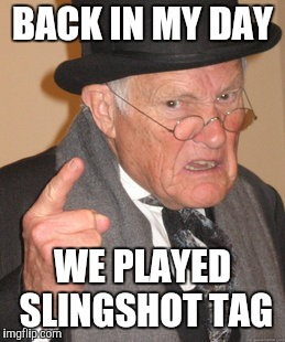 Back In My Day Meme | BACK IN MY DAY WE PLAYED SLINGSHOT TAG | image tagged in memes,back in my day | made w/ Imgflip meme maker