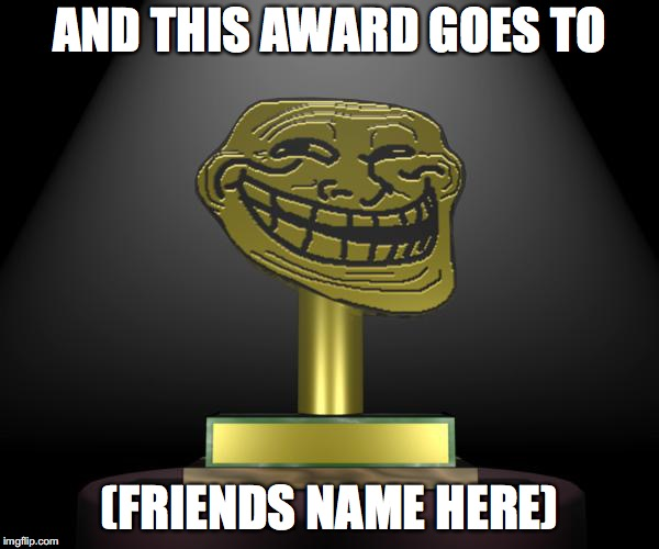 Presented by the Honorable Doctor Phineas T. Duckworth, is the troll award. | AND THIS AWARD GOES TO (FRIENDS NAME HERE) | image tagged in troll award,punman21 | made w/ Imgflip meme maker