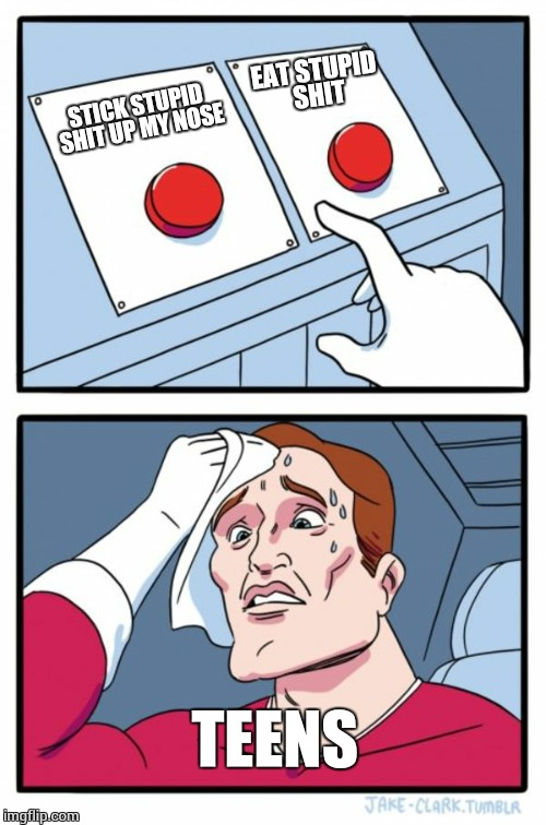 Two Buttons Meme | STICK STUPID SHIT UP MY NOSE EAT STUPID SHIT TEENS | image tagged in memes,two buttons | made w/ Imgflip meme maker