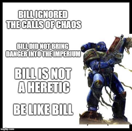 Be Like Bill Meme | BILL IGNORED THE CALLS OF CHAOS BILL DID NOT BRING DANGER INTO THE IMPERIUM BILL IS NOT A HERETIC BE LIKE BILL | image tagged in memes,be like bill | made w/ Imgflip meme maker