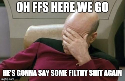 Captain Picard Facepalm Meme | OH FFS HERE WE GO HE'S GONNA SAY SOME FILTHY SHIT AGAIN | image tagged in memes,captain picard facepalm | made w/ Imgflip meme maker
