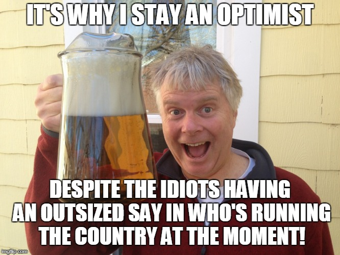 IT'S WHY I STAY AN OPTIMIST DESPITE THE IDIOTS HAVING AN OUTSIZED SAY IN WHO'S RUNNING THE COUNTRY AT THE MOMENT! | made w/ Imgflip meme maker
