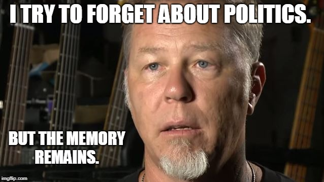 James Hetfield The Memory Remains | I TRY TO FORGET ABOUT POLITICS. BUT THE MEMORY REMAINS. | image tagged in james hetfield,the memory remains | made w/ Imgflip meme maker