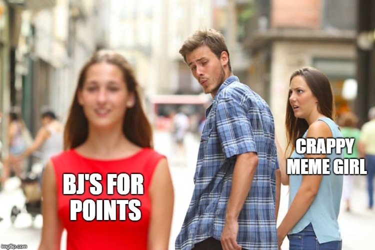 Distracted Boyfriend Meme | BJ'S FOR POINTS CRAPPY MEME GIRL | image tagged in memes,distracted boyfriend | made w/ Imgflip meme maker