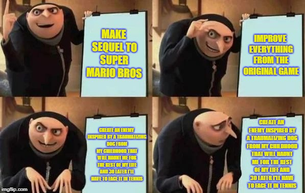 Gru's Plan | MAKE SEQUEL TO SUPER MARIO BROS IMPROVE EVERYTHING FROM THE ORIGINAL GAME CREATE AN ENEMY INSPIRED BY A TRAUMATIZING DOG FROM MY CHILDHOOD T | image tagged in gru's plan | made w/ Imgflip meme maker