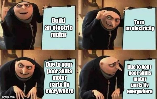 Gru's Plan | Build an electric motor Turn on electricity Due to your poor skills motor parts fly everywhere Due to your poor skills motor parts fly every | image tagged in gru's plan | made w/ Imgflip meme maker
