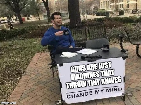 Change My Mind | GUNS ARE JUST MACHINES THAT THROW TINY KNIVES | image tagged in change my mind,guns,knives,machine,machine gun | made w/ Imgflip meme maker