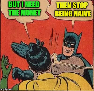 Batman Slapping Robin Meme | BUT I NEED THE MONEY THEN STOP BEING NAIVE | image tagged in memes,batman slapping robin | made w/ Imgflip meme maker