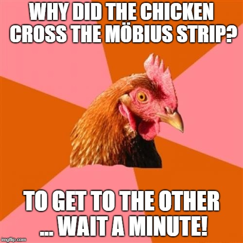 Chicken Week April 2-8 (a JBmemegeek and giveuahint event) | WHY DID THE CHICKEN CROSS THE MÖBIUS STRIP? TO GET TO THE OTHER ... WAIT A MINUTE! | image tagged in memes,anti joke chicken,chicken week | made w/ Imgflip meme maker