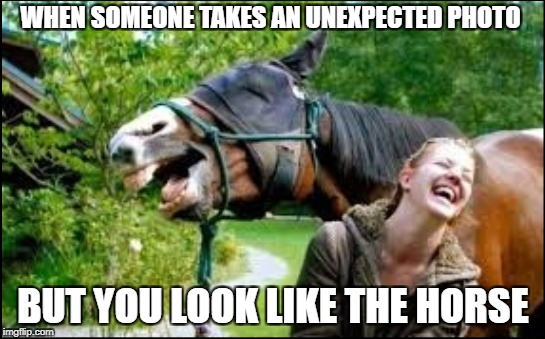 smiling horse | WHEN SOMEONE TAKES AN UNEXPECTED PHOTO BUT YOU LOOK LIKE THE HORSE | image tagged in horse,smiling,ugly | made w/ Imgflip meme maker