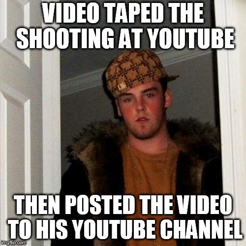Scumbag Steve Meme | VIDEO TAPED THE SHOOTING AT YOUTUBE THEN POSTED THE VIDEO TO HIS YOUTUBE CHANNEL | image tagged in memes,scumbag steve | made w/ Imgflip meme maker