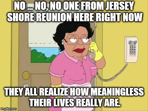 Consuela Meme | NO ... NO, NO ONE FROM JERSEY SHORE REUNION HERE RIGHT NOW THEY ALL REALIZE HOW MEANINGLESS THEIR LIVES REALLY ARE. | image tagged in memes,consuela | made w/ Imgflip meme maker
