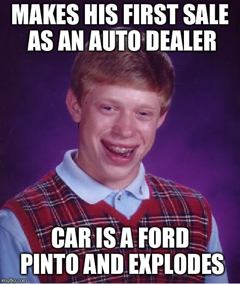 Bad Luck Brian Meme | MAKES HIS FIRST SALE AS AN AUTO DEALER CAR IS A FORD PINTO AND EXPLODES | image tagged in memes,bad luck brian | made w/ Imgflip meme maker