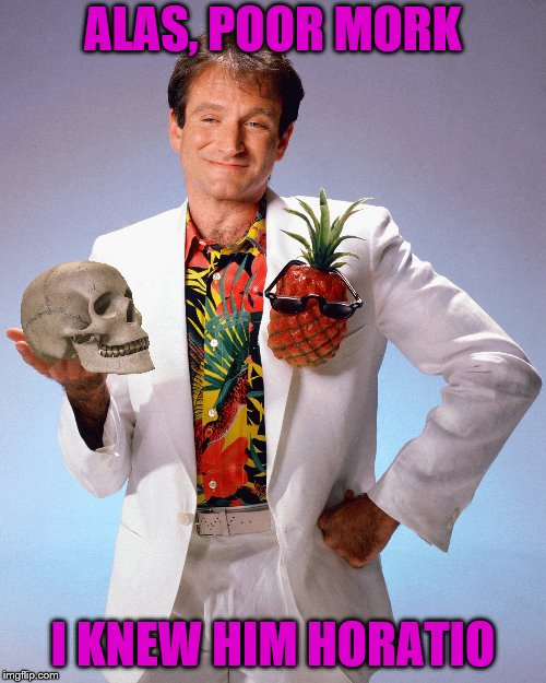 Truly a man of infinite jest. Happy Shakespeare week! | ALAS, POOR MORK I KNEW HIM HORATIO | image tagged in memes,robin williams,mork,hamlet,shakespeare | made w/ Imgflip meme maker
