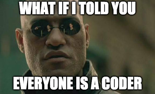Matrix Morpheus Meme | WHAT IF I TOLD YOU EVERYONE IS A CODER | image tagged in memes,matrix morpheus | made w/ Imgflip meme maker