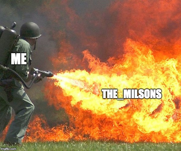 no more Milsons | ME THE_MILSONS | image tagged in flamethrower,memes,begone | made w/ Imgflip meme maker