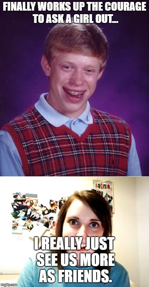Even I'm starting to feel bad for him... | FINALLY WORKS UP THE COURAGE TO ASK A GIRL OUT... I REALLY JUST SEE US MORE AS FRIENDS. | image tagged in bad luck brian,overly attached girlfriend,funny memes,memes | made w/ Imgflip meme maker