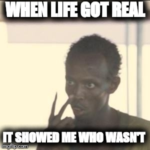 No sleep | WHEN LIFE GOT REAL IT SHOWED ME WHO WASN'T | image tagged in look at me | made w/ Imgflip meme maker