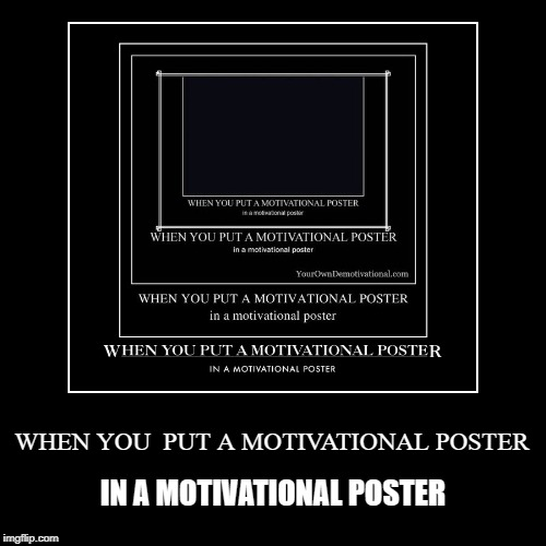 WHEN YOU  PUT A MOTIVATIONAL POSTER | IN A MOTIVATIONAL POSTER | image tagged in funny,demotivationals | made w/ Imgflip demotivational maker