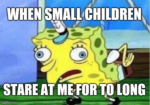 Mocking Spongebob Meme | WHEN SMALL CHILDREN STARE AT ME FOR TO LONG | image tagged in memes,mocking spongebob | made w/ Imgflip meme maker