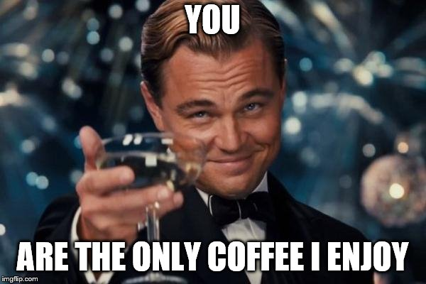 Leonardo Dicaprio Cheers Meme | YOU ARE THE ONLY COFFEE I ENJOY | image tagged in memes,leonardo dicaprio cheers | made w/ Imgflip meme maker