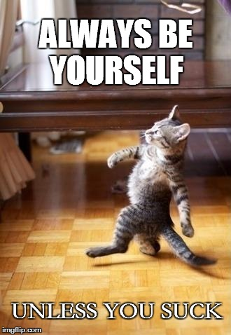 Cool Cat Stroll Meme | ALWAYS BE YOURSELF UNLESS YOU SUCK | image tagged in memes,cool cat stroll | made w/ Imgflip meme maker