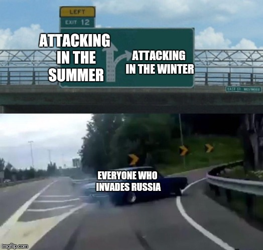 Left Exit 12 Off Ramp Meme | ATTACKING IN THE SUMMER ATTACKING IN THE WINTER EVERYONE WHO INVADES RUSSIA | image tagged in memes,left exit 12 off ramp | made w/ Imgflip meme maker