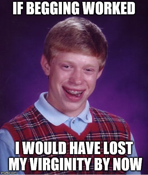 Bad Luck Brian Meme | IF BEGGING WORKED I WOULD HAVE LOST MY VIRGINITY BY NOW | image tagged in memes,bad luck brian | made w/ Imgflip meme maker
