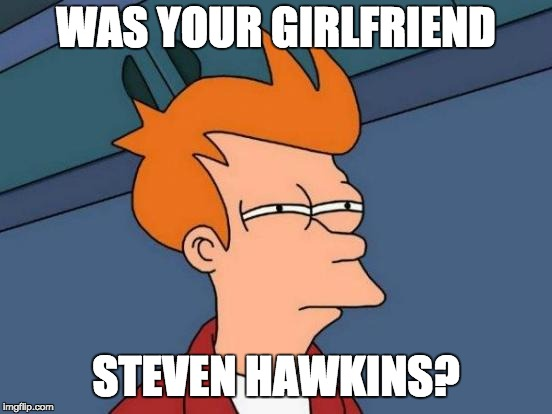 Futurama Fry Meme | WAS YOUR GIRLFRIEND STEVEN HAWKINS? | image tagged in memes,futurama fry | made w/ Imgflip meme maker