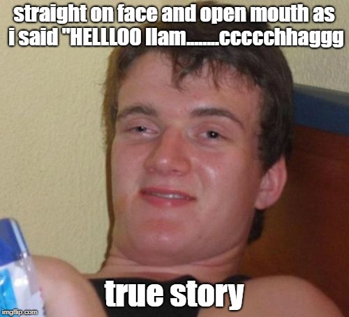 "10 Guy Meme | straight on face and open mouth as i said ""HELLLOO llam........ccccchhaggg true story 